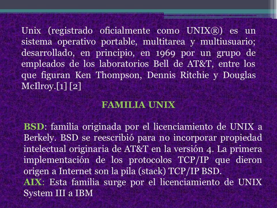 Unix (registrado oficialmente como UNIX®) es un sistema operativo portable, multitarea y multiusuario; desarrollado, en principio, en 1969 por un grupo de empleados de los laboratorios Bell de AT&T, entre los que figuran Ken Thompson, Dennis Ritchie y Douglas McIlroy.[1] [2]